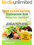 The Clean Eating Cookbook for Healthy Weight: 50 Easy All-Natural Recipes for Working and Living Well (Tasty and Healthy 1)