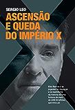 Ascensão e queda do império X: Eike Batista e as jogadas, as trapaças e os bastidores da história da fortuna de mais de US$ 34 bilhões que virou pó