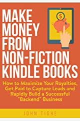 "Make Money from Non-Fiction Kindle Books: How to Maximize Your Royalties, Get Paid to Capture Leads and Rapidly Build a Successful ""Backend"" Business Kindle Edition"