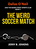 The Weird Soccer Match (Dallas O'Neil and the Baker Street Sports Club Book 4)
