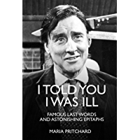I Told You I Was Ill: The Last Words of the Rich and Famous