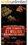 How To Make $1 Million By Becoming A Fight Promoter (The Fight Promoter Series Book 3)