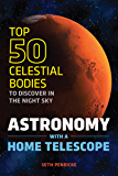 Astronomy with a Home Telescope: The Top 50 Celestial Bodies to Discover in the Night Sky (English Edition)