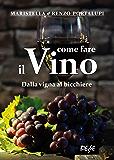 Come fare il vino: Dalla vigna al bicchiere