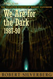 We Are for the Dark: The Collected Stories of Robert Silverberg, Volume Seven