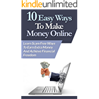 10 Easy Ways To Make Money Online: Learn Scam Free Ways To Earn Extra Money And Achieve Financial Freedom
