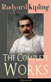 The Complete Works of Rudyard Kipling (Illustrated): 5 Novels & 440+ Short Stories, Complete Poetry, Historical Military Works and Autobiographical Writings ... Land and Sea Tales, Captain Courageous…)