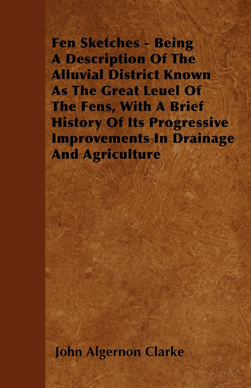 Download Fen Sketches - Being A Description Of The Alluvial District Known As The Great Leuel Of The Fens, With A Brief History Of Its Progressive Improvements In Drainage And Agriculture PDF