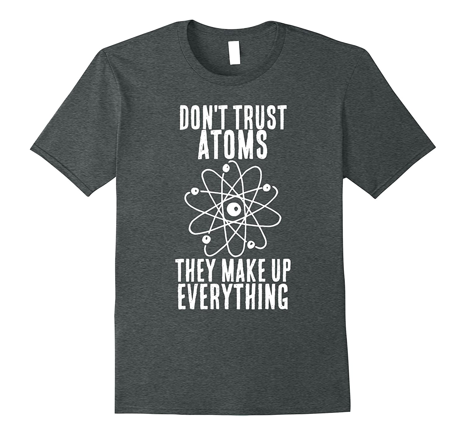 Dont trust atoms they make up everything funny t shirt tj for How do they make t shirts