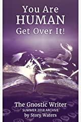 You Are Human. Get Over It!: The Gnostic Writer Summer 2018 Archive Kindle Edition