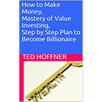 How to Make Money, Mastery of Value Investing, Step by Step Plan to Become Billionaire (English Edition)