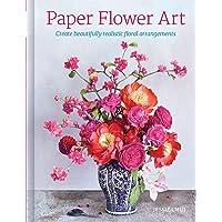 Paper Flower Art: Create Beautifully Realistic Floral Arrangement
