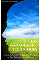 Stress Management Techniques: Simple, Natural Stress-Reducing Methods to Cure your Anxiety and Stress (stress relief, stress reduction, stress advice, ... anxiety management, anxiety self help) Kindle Edition