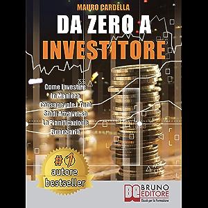 Da Zero A Investitore: Come Investire In Maniera Consapevole I Tuoi Soldi Attraverso La Pianificazione Finanziaria…