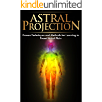 Astral Projection: Proven Techniques and Methods for Learning to Travel Astral Plain (Astral Travel, Astral Dynamics, Astral Project, Astral Body, Astral ... Tide, Astral World, Astral Travelling)