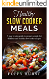 Healthy Slow Cooker Meals: A step by step guide to prepare simple but delicious and healthy slow cooker recipes