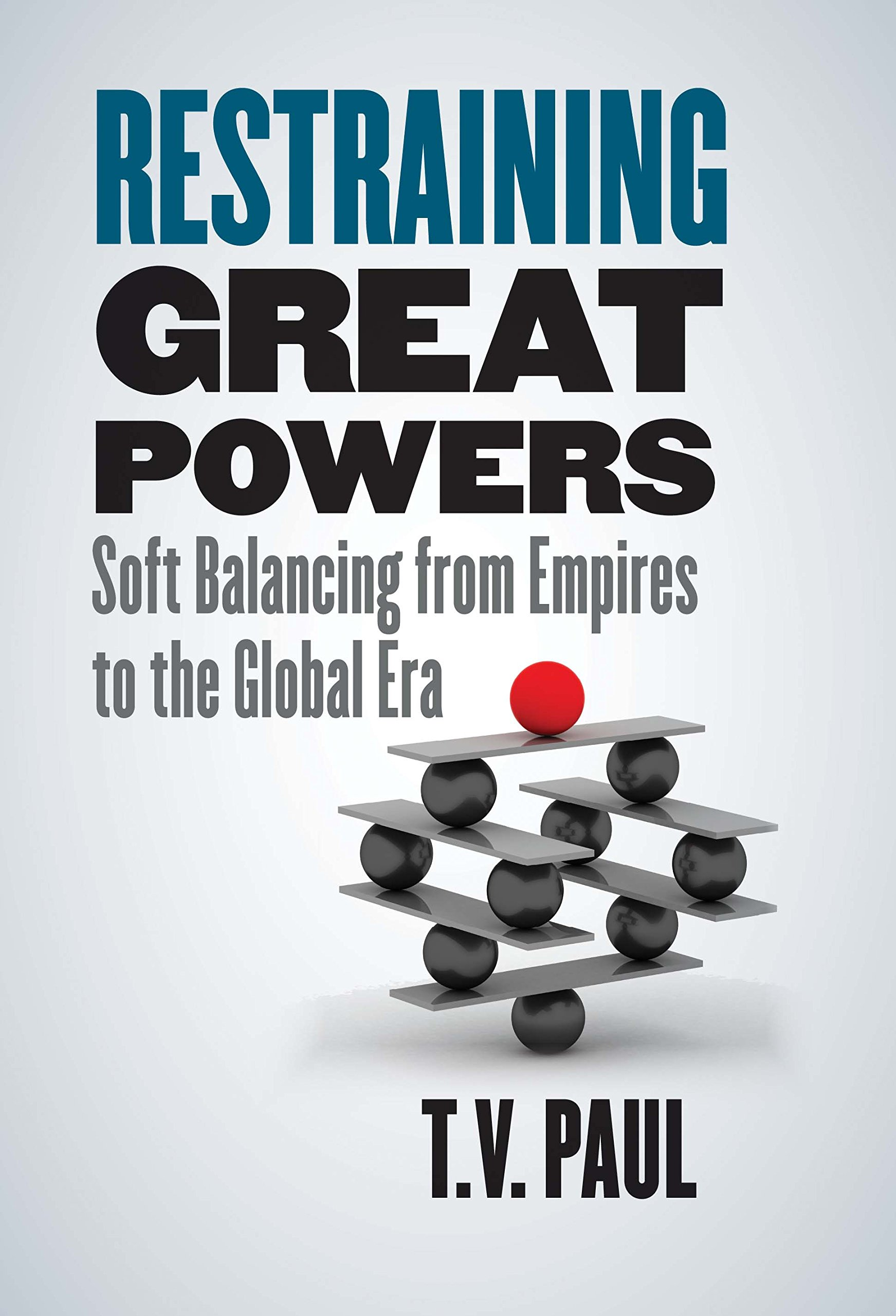 Restraining Great Powers  Soft Balancing From Empires To The Global Era