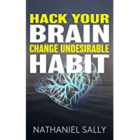 Hack Your Brain:  Change Undesirable Habit: Change bad habits and Form Good Ones, Overcome Addictions, Transform Your Life and Be More Productive (English Edition)