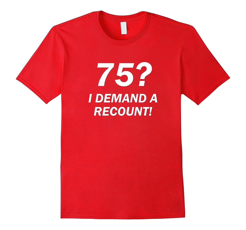 75? I Demand a Recount! Funny 75th Birthday T-Shirt-BN