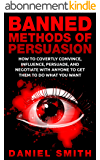 Banned Methods Of Persuasion: How To Covertly Convince, Influence, Persuade, And Negotiate With Anyone To Get Them To Do What You Want (English Edition)