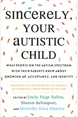 Sincerely, Your Autistic Child: What People on the Autism Spectrum Wish Their Parents Knew About Growing Up, Acceptance, and Identity Kindle Edition