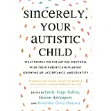 Sincerely, Your Autistic Child: What People on the Autism Spectrum Wish Their Parents Knew About Growing Up, Acceptance, and