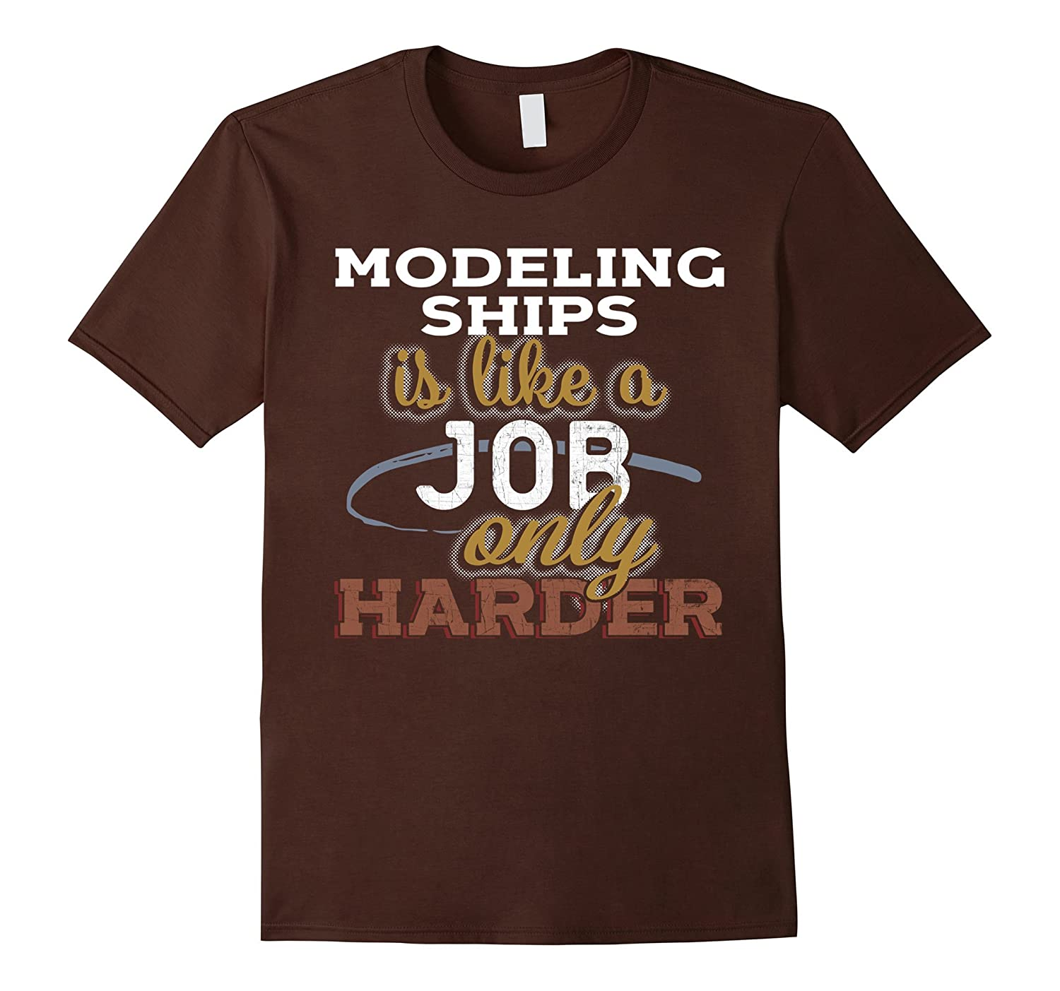 Modeling Ships is Just Like a Job Only Harder T Shirt-TJ