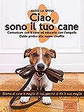 Ciao, sono il tuo cane: Comunicare con il cane ed educarlo con l'empatia