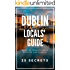 Dublin 25 Secrets - The Locals Travel Guide  For Your Trip to Dublin ( Ireland ) 2018: Skip the tourist traps and explore like a local : Where to Go, Eat & Party in Dublin