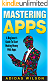 Mastering Apps: A Beginner's Guide To Start Making Money With Apps