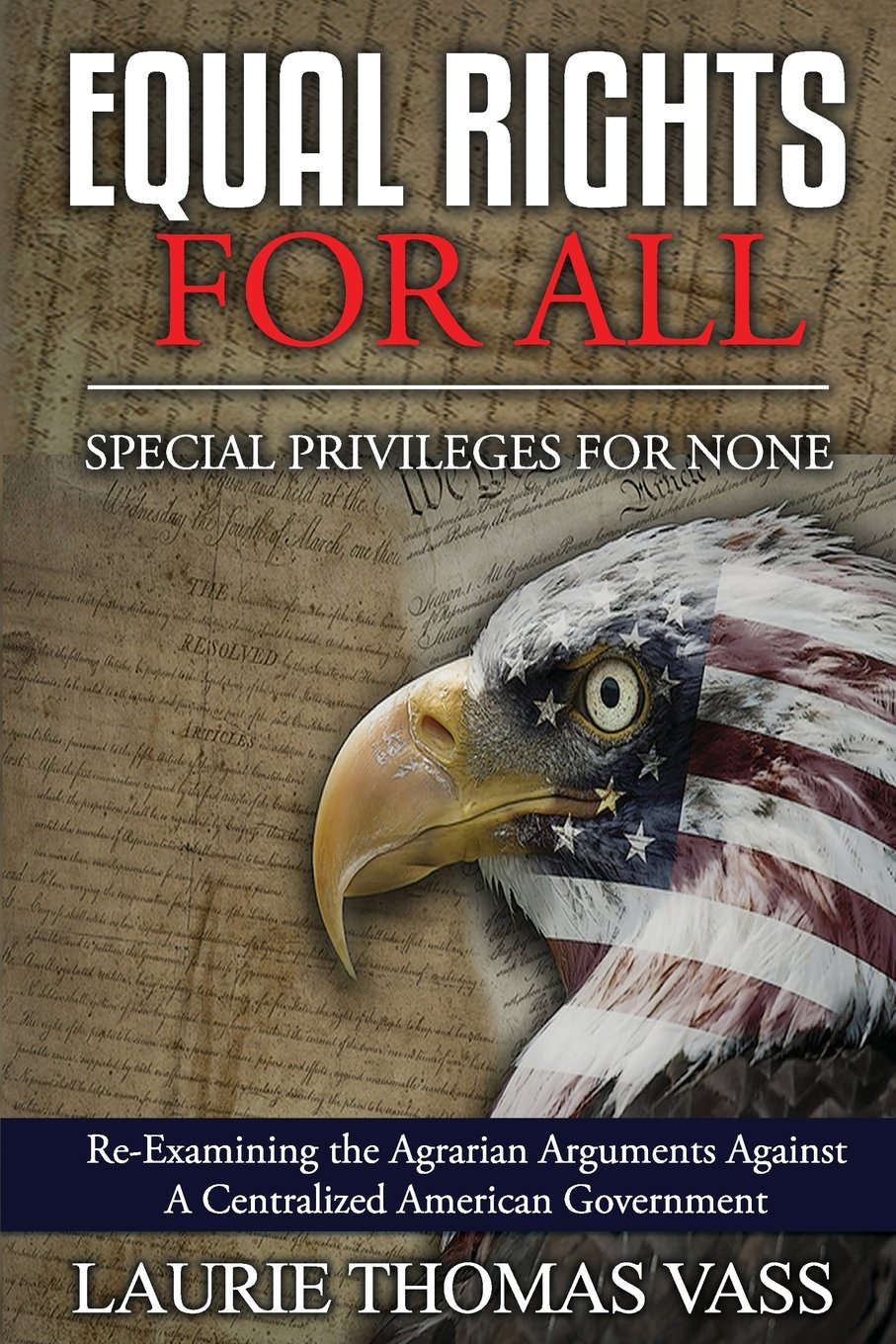 Read Online Equal Rights For All. Special Privileges For None.: Re-Examining the Agrarian Arguments Against A Centralized American Government ebook