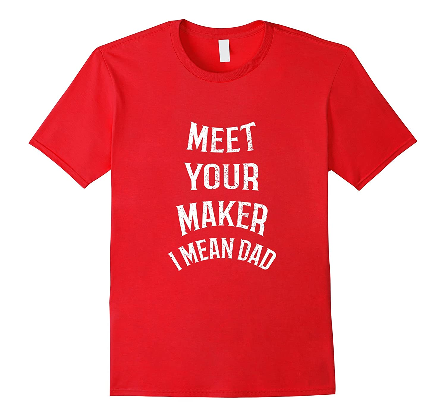 20feb718 Mens Meet Your Maker I Mean Dad T-Shirt Funny For Father-CD – Canditee