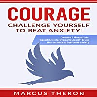 Courage: Challenge Yourself to Beat Anxiety!: Contains 3 Manuscripts: Squash Anxiety, Overcome Anxiety & Use Neuroscience to Overcome Anxiety