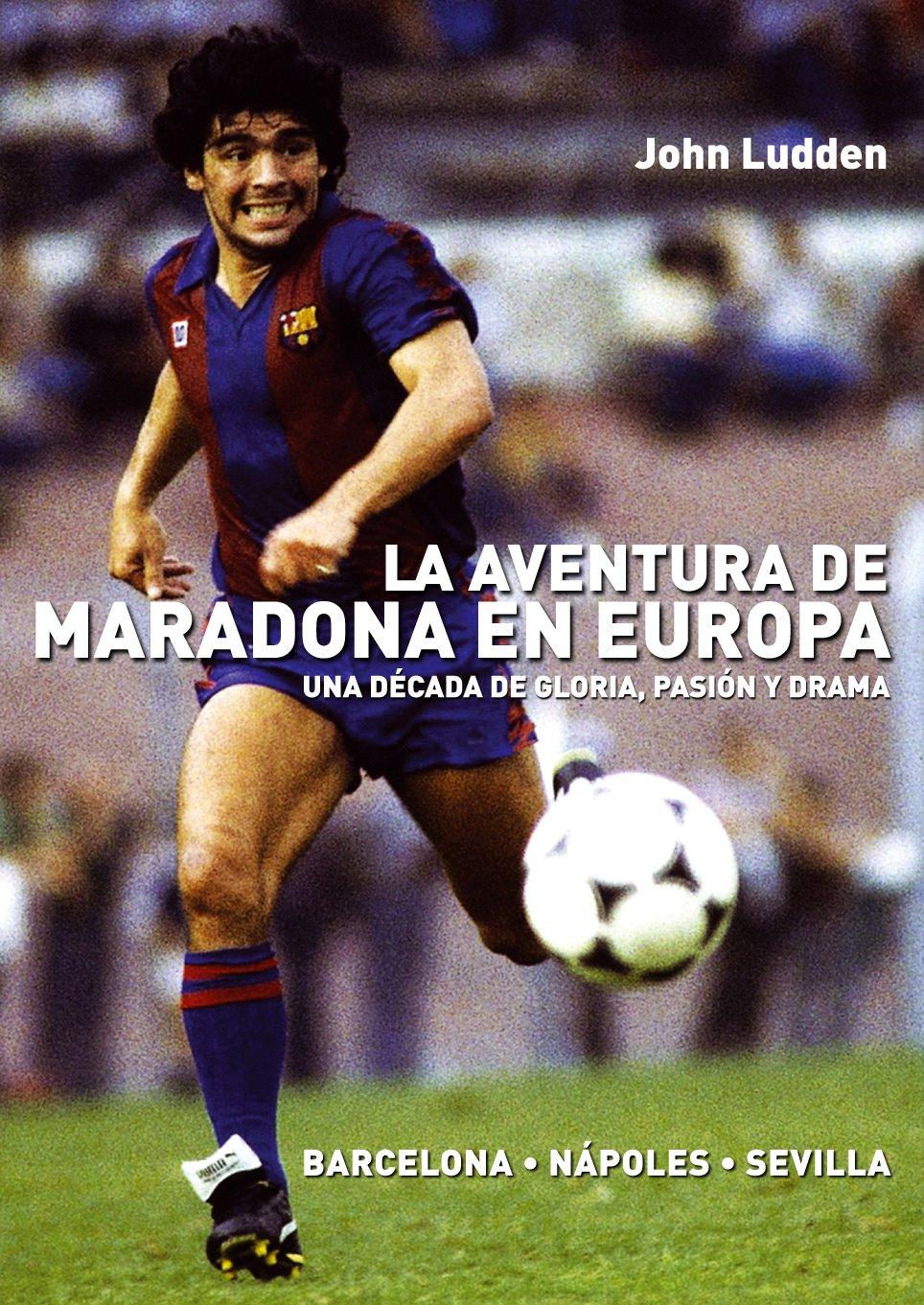 La aventura de Maradona en Europa: Barcelona-Nápoles-Sevilla: Amazon.es: John Ludden, Rocio Valero Lucas: Libros