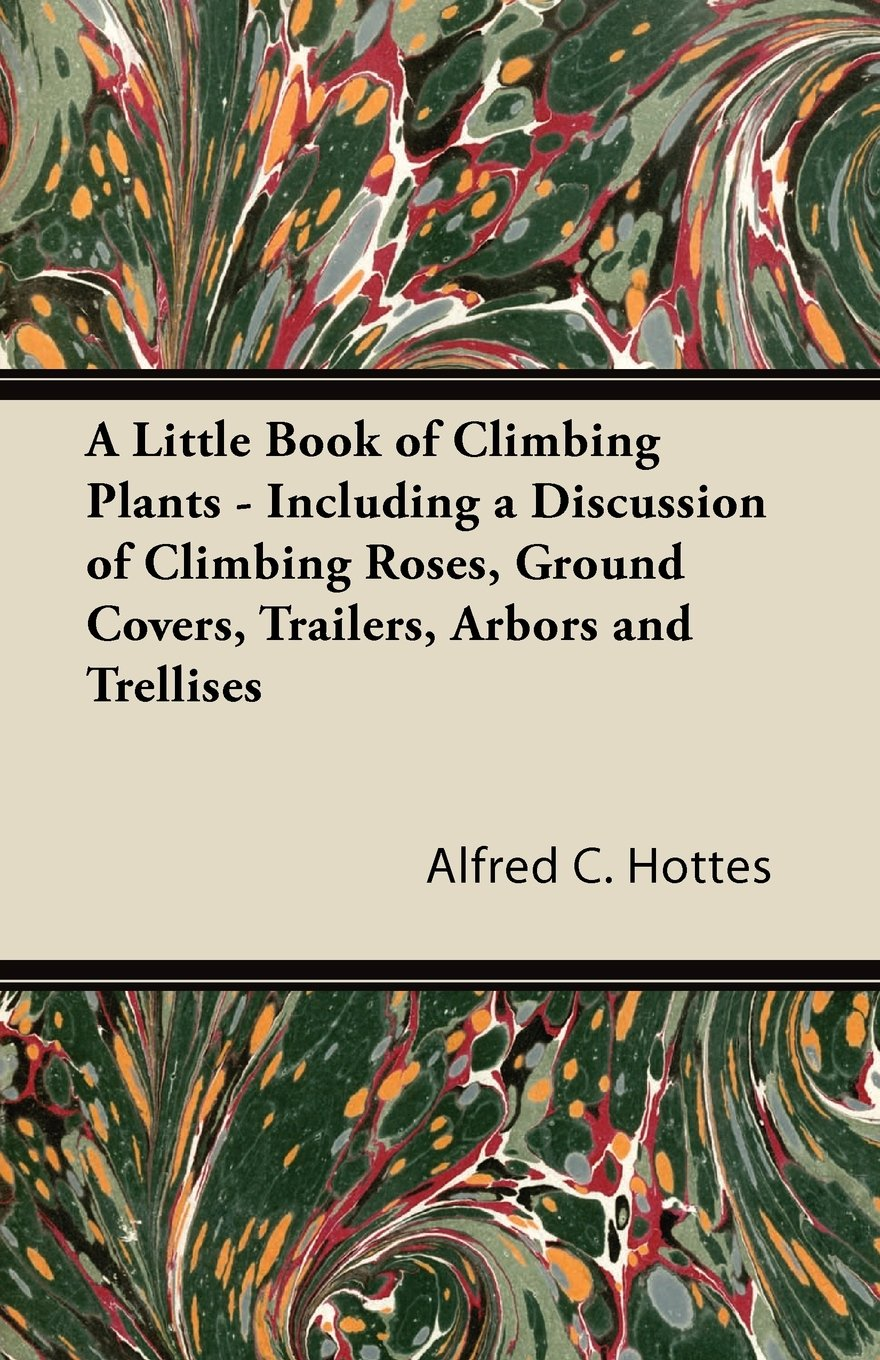 Read Online A Little Book of Climbing Plants - Including a Discussion of Climbing Roses, Ground Covers, Trailers, Arbors and Trellises pdf epub