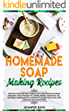 Homemade Soap Making Recipes: Step-by-Step Instructions for Learn How to Make Organic Soup Products, Using Herbs, Essential Oil, Natural Ingredients. Complete ... Guide for Cold, Hot Process and Sanitizer