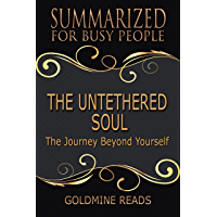 Summary: The Untethered Soul - Summarized for Busy People: The Journey Beyond Yourself: Based on the Book by Michael A…