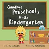 Goodbye Preschool, Hello Kindergarten: A Children's Book About Going To Kindergarten, Being Brave And Calming Anxiety
