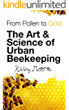 From Pollen to Gold The Art & Science of Urban Beekeeping: Urban Beekeeping Start up guide