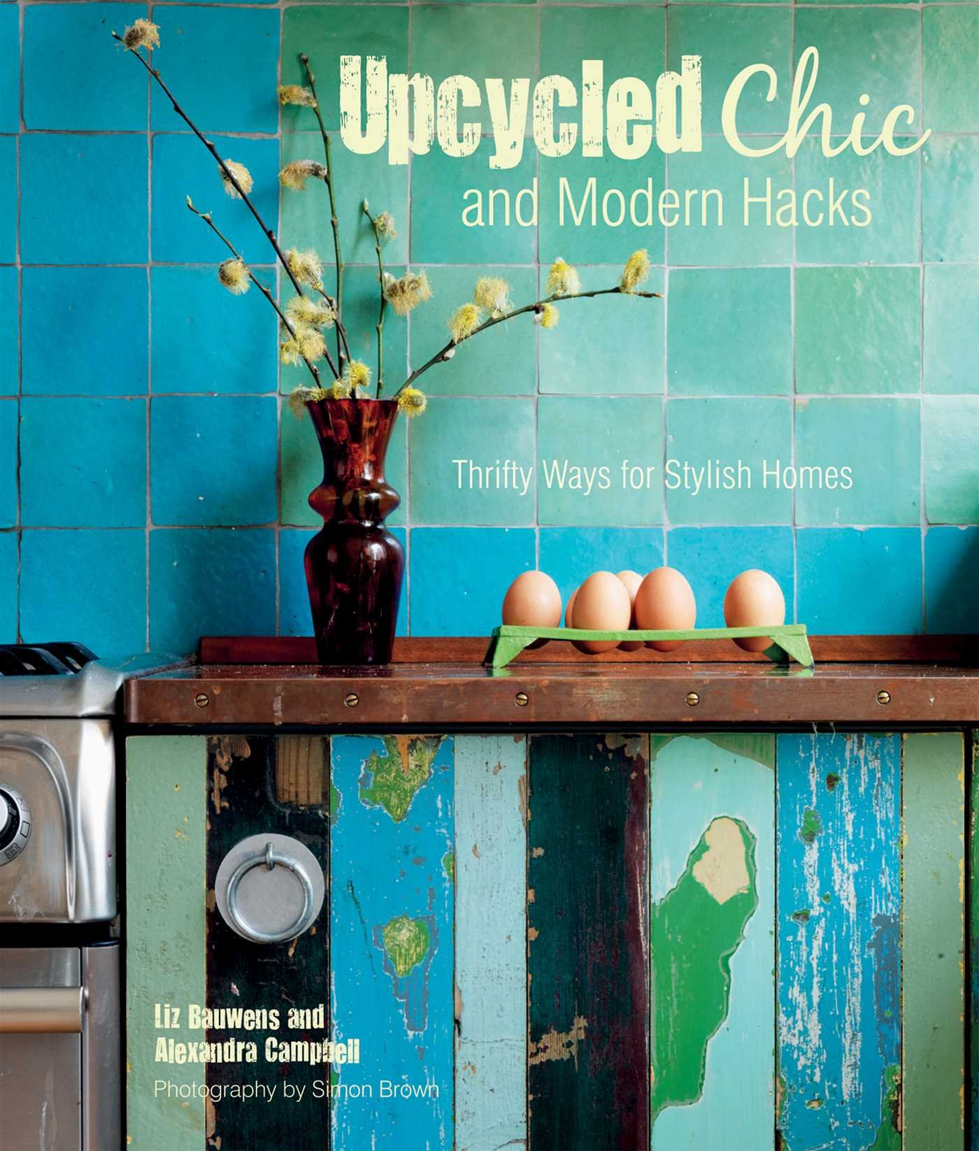 upcycled chic and modern hacks thrifty ways for stylish homes upcycled chic and modern hacks thrifty ways for stylish homes liz bauwens alexandra campbell 9781782491859 amazon com books