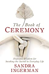 The Book of Ceremony: Shamanic Wisdom for Invoking the Sacred in Everyday Life Kindle Edition