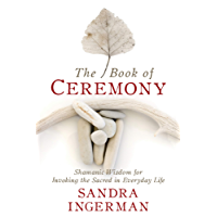 The Book of Ceremony: Shamanic Wisdom for Invoking the Sacred in Everyday Life (English Edition)