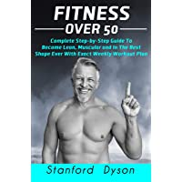 Fitness Over 50: Complete Step-by-Step Guide To Become Lean, Muscular and In The Best Shape Ever With Exact Weekly Workout Plan