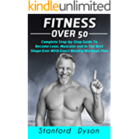 Fitness Over 50: Complete Step-by-Step Guide To Become Lean, Muscular and In The Best Shape Ever With Exact Weekly…