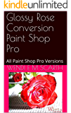 Glossy Rose Conversion Paint Shop Pro: All Paint Shop Pro Versions (Paint Shop Pro Made Easy Book 311)