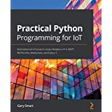 Practical Python Programming for IoT: Build advanced IoT projects using a Raspberry Pi 4, MQTT, RESTful APIs, WebSockets, and
