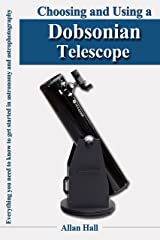 Choosing and Using a Dobsonian Telescope: Everything you need to know to get started in astronomy and astrophotography Kindle Edition