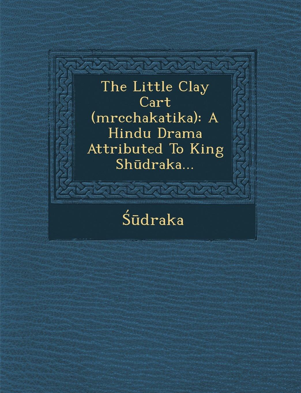 Read Online The Little Clay Cart (Mrcchakatika): A Hindu Drama Attributed to King Sh Draka... PDF