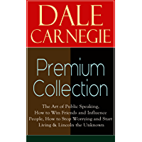 DALE CARNEGIE Premium Collection: The Art of Public Speaking, How to Win Friends and Influence People, How to Stop Worrying and Start Living & Lincoln the Unknown