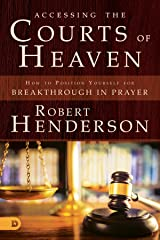Accessing the Courts of Heaven: Positioning Yourself for Breakthrough and Answered Prayers Kindle Edition